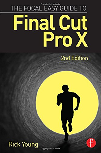 The Focal Easy Guide to Final Cut Pro X by Rick Young (Director and Founding Member of the UK Final Cut Pro User Group and an Apple Solutions Expert)