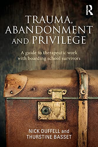 Trauma, Abandonment and Privilege: A guide to therapeutic work with boarding school survivors by Nick Duffell (Boarding School Survivors)
