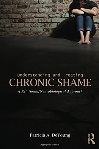 Understanding and Treating Chronic Shame: A Relational/Neurobiological Approach by Patricia A. DeYoung