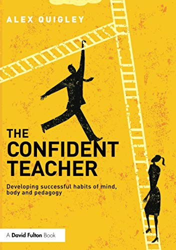 The Confident Teacher: Developing successful habits of mind, body and pedagogy By Alex Quigley (Huntington School, UK)