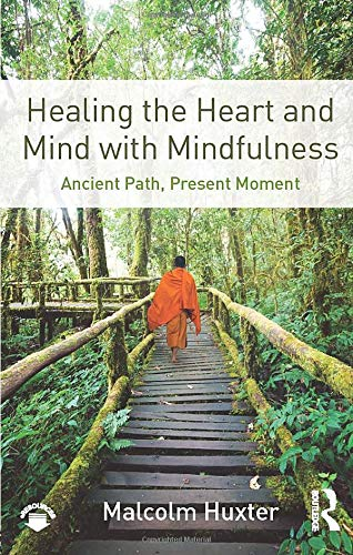 Healing the Heart and Mind with Mindfulness By Malcolm Huxter (clinical psychologist and mindfulness teacher, Northern NSW Australia and the UK)