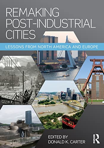 Remaking Post-Industrial Cities: Lessons from North America and Europe by Donald K. Carter (Remaking Cities Institute, Carnegie Mellon University, PA)