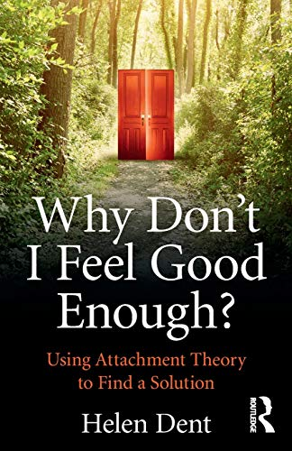 Why Don't I Feel Good Enough?: Using Attachment Theory to Find a Solution By Helen Dent (Emeritus Professor of Clinical and Forensic Psychology at Staffordshire University)
