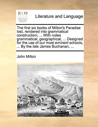 The First Six Books of Milton's Paradise Lost, Rendered Into Grammatical Construction; ... with Notes Grammatical, Geographical, ... Designed for the Use of Our Most Eminent Schools, ... by the Late James Buchanan, ... By John Milton