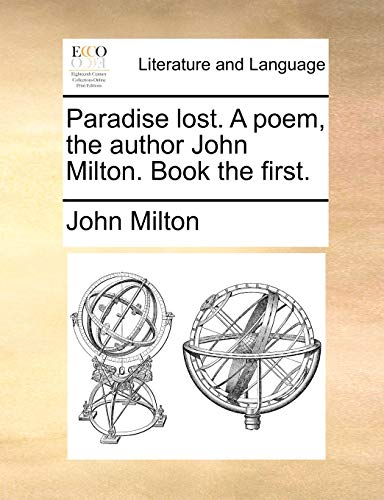 Paradise Lost. a Poem, the Author John Milton. Book the First. By John Milton