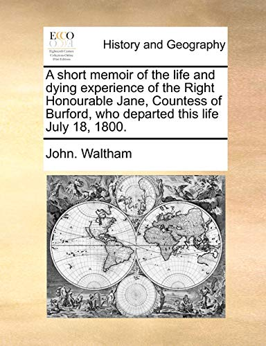 A Short Memoir of the Life and Dying Experience of the Right Honourable Jane, Countess of Burford, Who Departed This Life July 18, 1800. By John Waltham