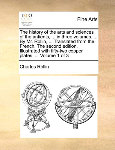 The History of the Arts and Sciences of the Antients, ... in Three Volumes. ... by Mr. Rollin, ... Translated from the French. the Second Edition. Illustrated with Fifty-Two Copper Plates, ... Volume 1 of 3 By Charles Rollin