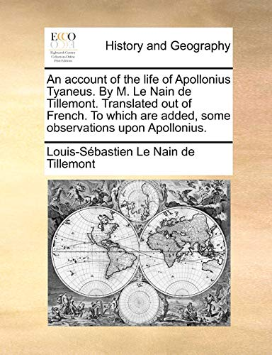 An Account of the Life of Apollonius Tyaneus. by M. Le Nain de Tillemont. Translated Out of French. to Which Are Added, Some Observations Upon Apollonius. By Louis-Sebastien Le Nain de Tillemont
