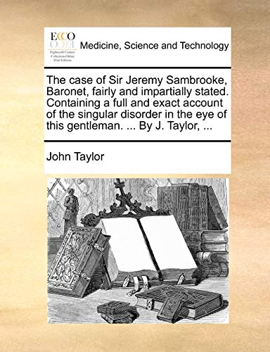 The Case of Sir Jeremy Sambrooke, Baronet, Fairly and Impartially Stated. Containing a Full and Exact Account of the Singular Disorder in the Eye of This Gentleman. ... by J. Taylor, ... By John Taylor