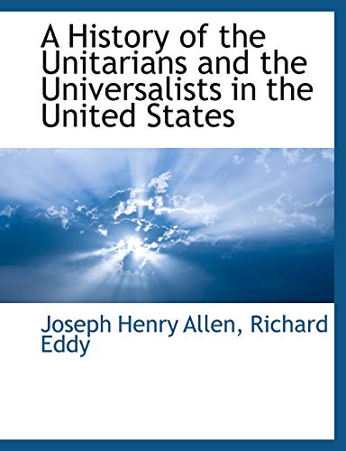 A History of the Unitarians and the Universalists in the United States By Joseph Henry Allen
