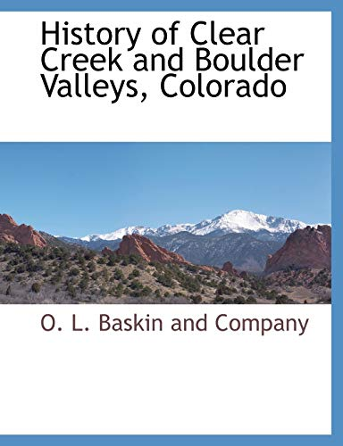 History of Clear Creek and Boulder Valleys, Colorado By O L Baskin and Company