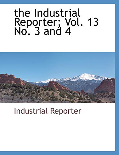 The Industrial Reporter; Vol. 13 No. 3 and 4 By Reporter Industrial Reporter
