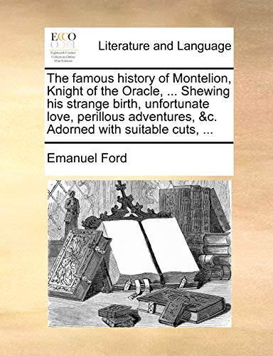 The Famous History of Montelion, Knight of the Oracle, ... Shewing His Strange Birth, Unfortunate Love, Perillous Adventures, &C. Adorned with Suitable Cuts, ... By Emanuel Ford