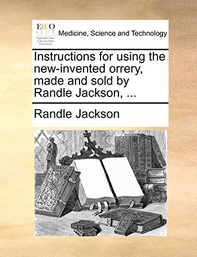 Instructions for Using the New-Invented Orrery, Made and Sold by Randle Jackson, ... By Randle Jackson