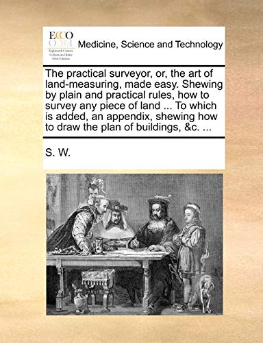 The Practical Surveyor, Or, the Art of Land-Measuring, Made Easy. Shewing by Plain and Practical Rules, How to Survey Any Piece of Land ... to Which Is Added, an Appendix, Shewing How to Draw the Plan of Buildings, &C. ... By W S W