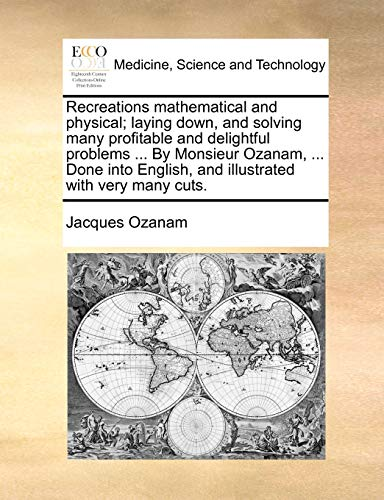 Recreations Mathematical and Physical; Laying Down, and Solving Many Profitable and Delightful Problems ... by Monsieur Ozanam, ... Done Into English, and Illustrated with Very Many Cuts. By Jacques Ozanam