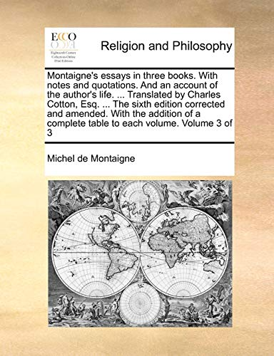 Montaigne's Essays in Three Books. with Notes and Quotations. and an Account of the Author's Life. ... Translated by Charles Cotton, Esq. ... the Sixth Edition Corrected and Amended. with the Addition of a Complete Table to Each Volume. Volume 3 of 3 By Michel Montaigne