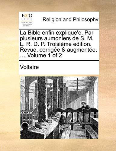 La Bible Enfin Explique'e. Par Plusieurs Aumoniers de S. M. L. R. D. P. Troisime Edition. Revue, Corrige & Augmente, ... Volume 1 of 2 By Voltaire