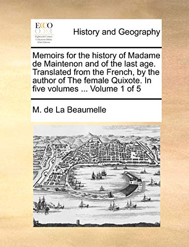 Memoirs for the History of Madame de Maintenon and of the Last Age. Translated from the French, by the Author of the Female Quixote. in Five Volumes ... Volume 1 of 5 By M De La Beaumelle