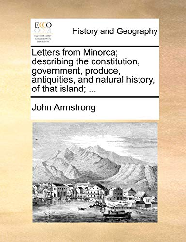 Letters from Minorca; Describing the Constitution, Government, Produce, Antiquities, and Natural History, of That Island; ... By John Armstrong