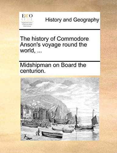 The History of Commodore Anson's Voyage Round the World, ... By On Board the Centurion Midshipman on Board the Centurion