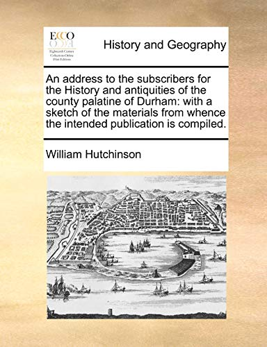 An Address to the Subscribers for the History and Antiquities of the County Palatine of Durham By William Hutchinson