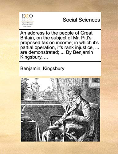 An Address to the People of Great Britain, on the Subject of Mr. Pitt's Proposed Tax on Income; In Which It's Partial Operation, It's Rank Injustice, ... Are Demonstrated; ... by Benjamin Kingsbury, ... By Benjamin Kingsbury
