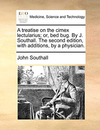 A Treatise on the Cimex Lectularius; Or, Bed Bug. by J. Southall. the Second Edition, with Additions, by a Physician. By John Southall