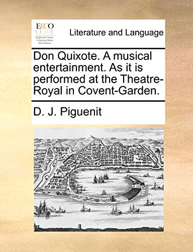Don Quixote. a Musical Entertainment. as It Is Performed at the Theatre-Royal in Covent-Garden. By D J Piguenit