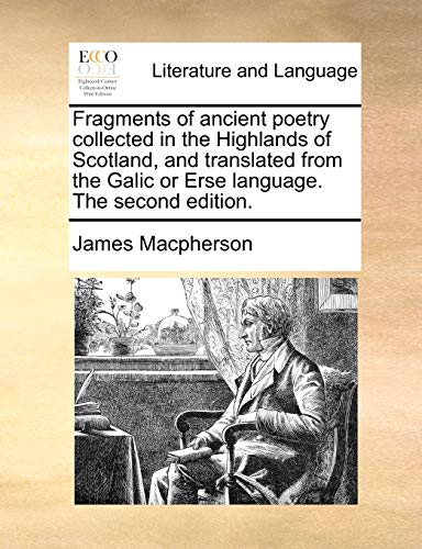 Fragments of Ancient Poetry Collected in the Highlands of Scotland, and Translated from the Galic or Erse Language. the Second Edition. By James MacPherson