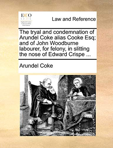 The Tryal and Condemnation of Arundel Coke Alias Cooke Esq; And of John Woodburne Labourer, for Felony, in Slitting the Nose of Edward Crispe ... By Arundel Coke