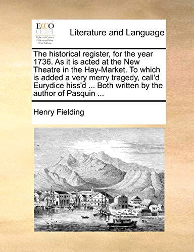 The Historical Register, for the Year 1736. as It Is Acted at the New Theatre in the Hay-Market. to Which Is Added a Very Merry Tragedy, Call'd Eurydice Hiss'd ... Both Written by the Author of Pasquin ... By Henry Fielding