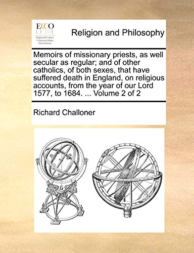 Memoirs of Missionary Priests, as Well Secular as Regular; And of Other Catholics, of Both Sexes, That Have Suffered Death in England, on Religious Accounts, from the Year of Our Lord 1577, to 1684. ... Volume 2 of 2 By Richard Challoner