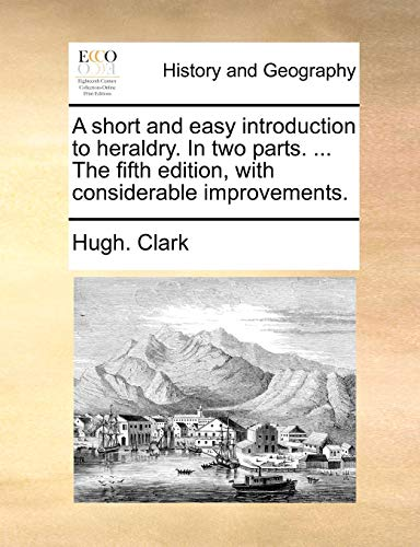 A Short and Easy Introduction to Heraldry. in Two Parts. ... the Fifth Edition, with Considerable Improvements. By Hugh Clark