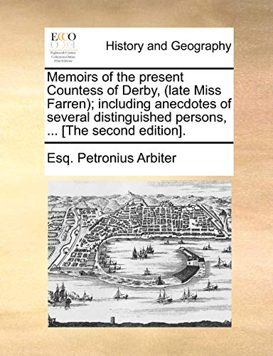 Memoirs of the Present Countess of Derby, (Late Miss Farren); Including Anecdotes of Several Distinguished Persons, ... [The Second Edition]. By Esq Petronius Arbiter