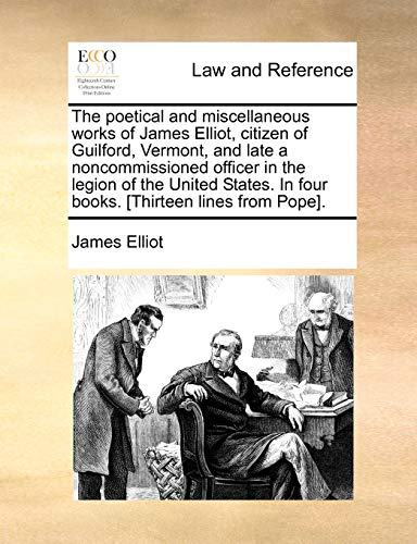 The Poetical and Miscellaneous Works of James Elliot, Citizen of Guilford, Vermont, and Late a Noncommissioned Officer in the Legion of the United States. in Four Books. [Thirteen Lines from Pope]. By James Elliot