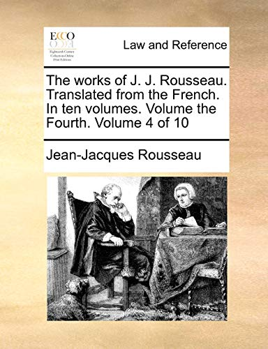The Works of J. J. Rousseau. Translated from the French. in Ten Volumes. Volume the Fourth. Volume 4 of 10 By Jean Jacques Rousseau