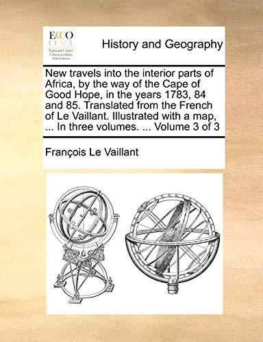 New Travels Into the Interior Parts of Africa, by the Way of the Cape of Good Hope, in the Years 1783, 84 and 85. Translated from the French of Le Vaillant. Illustrated with a Map, ... in Three Volumes. ... Volume 3 of 3 By Franois Le Vaillant