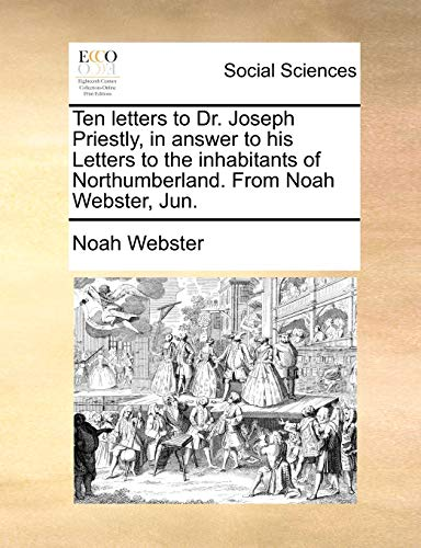 Ten Letters to Dr. Joseph Priestly, in Answer to His Letters to the Inhabitants of Northumberland. from Noah Webster, Jun. By Noah Webster
