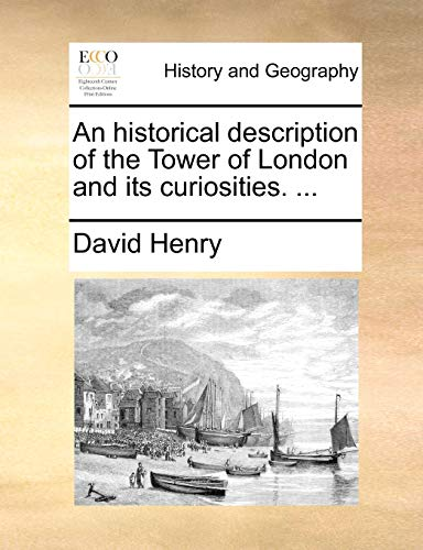 An Historical Description of the Tower of London and Its Curiosities. ... By David Henry