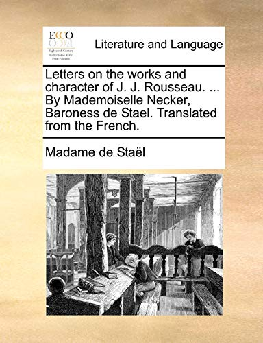 Letters on the Works and Character of J. J. Rousseau. ... by Mademoiselle Necker, Baroness de Stael. Translated from the French. By Madame De Stael