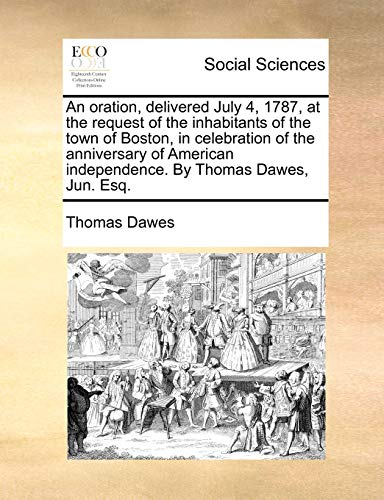 An Oration, Delivered July 4, 1787, at the Request of the Inhabitants of the Town of Boston, in Celebration of the Anniversary of American Independence. by Thomas Dawes, Jun. Esq. By Thomas Dawes