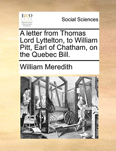 A Letter from Thomas Lord Lyttelton, to William Pitt, Earl of Chatham, on the Quebec Bill. By William Meredith
