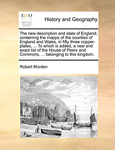 The New Description and State of England, Containing the Mapps of the Counties of England and Wales, in Fifty Three Copper-Plates, ... to Which Is Added, a New and Exact List of the House of Peers and Commons, ... Belonging to This Kingdom. By Robert Morden