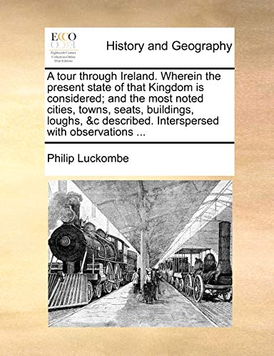 A Tour Through Ireland. Wherein the Present State of That Kingdom Is Considered; And the Most Noted Cities, Towns, Seats, Buildings, Loughs, &C Described. Interspersed with Observations ... By Philip Luckombe