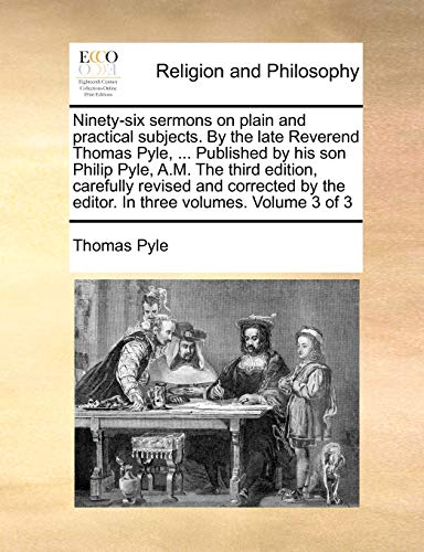 Ninety-Six Sermons on Plain and Practical Subjects. by the Late Reverend Thomas Pyle, ... Published by His Son Philip Pyle, A.M. the Third Edition, Carefully Revised and Corrected by the Editor. in Three Volumes. Volume 3 of 3 By Thomas Pyle