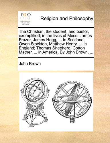The Christian, the Student, and Pastor, Exemplified; In the Lives of Mess. James Frazer, James Hogg, ... in Scotland; Owen Stockton, Matthew Henry, ... in England; Thomas Shepherd, Cotton Mather, ... in America. by John Brown, ... By John Brown