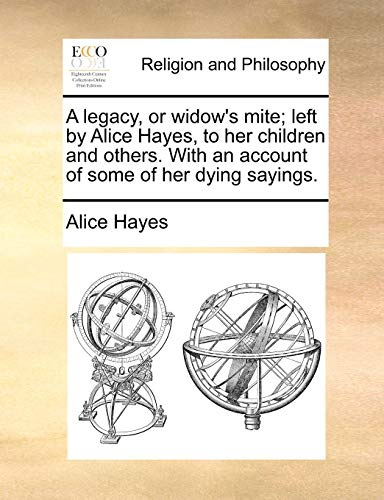 A Legacy, or Widow's Mite; Left by Alice Hayes, to Her Children and Others. with an Account of Some of Her Dying Sayings. By Alice Hayes
