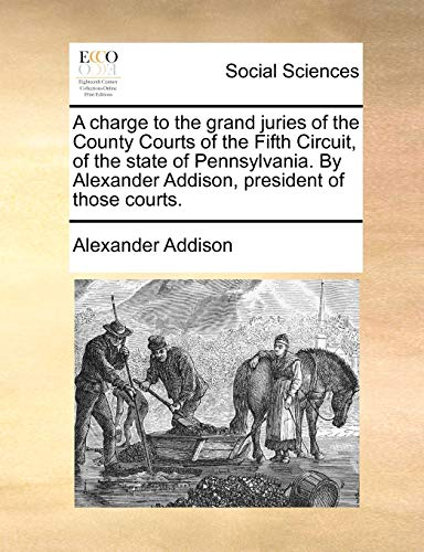 A Charge to the Grand Juries of the County Courts of the Fifth Circuit, of the State of Pennsylvania. by Alexander Addison, President of Those Courts. By Alexander Addison