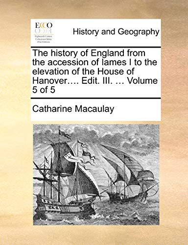 The History of England from the Accession of Iames I to the Elevation of the House of Hanover.... Edit. III. ... Volume 5 of 5 By Catharine Macaulay